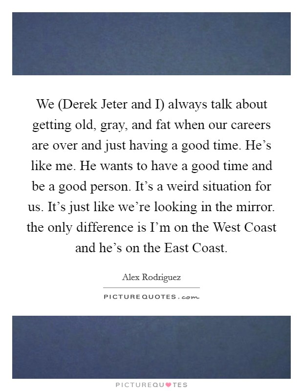 We (Derek Jeter and I) always talk about getting old, gray, and fat when our careers are over and just having a good time. He's like me. He wants to have a good time and be a good person. It's a weird situation for us. It's just like we're looking in the mirror. the only difference is I'm on the West Coast and he's on the East Coast Picture Quote #1