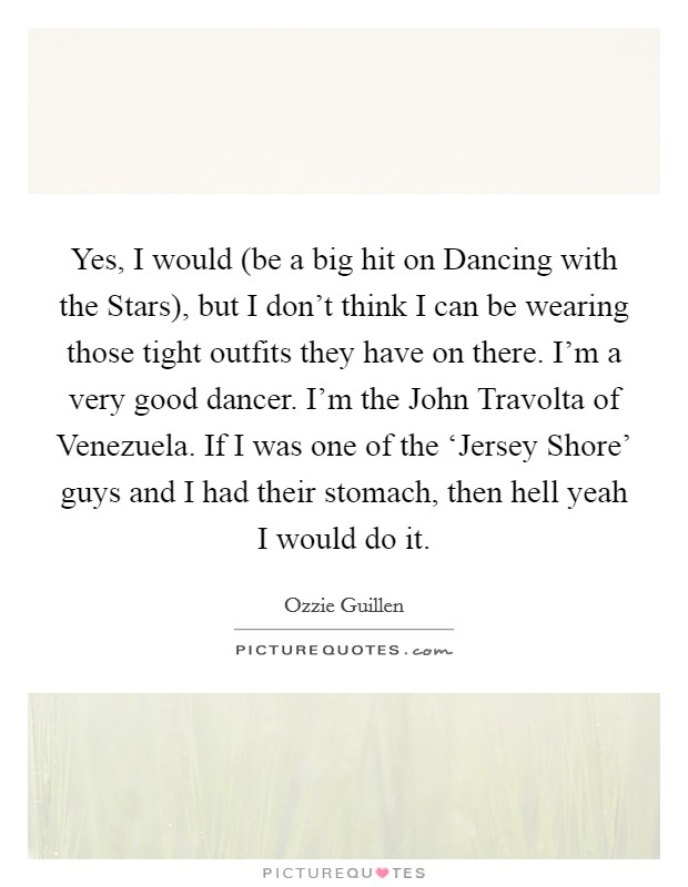 Yes, I would (be a big hit on Dancing with the Stars), but I don't think I can be wearing those tight outfits they have on there. I'm a very good dancer. I'm the John Travolta of Venezuela. If I was one of the 'Jersey Shore' guys and I had their stomach, then hell yeah I would do it Picture Quote #1