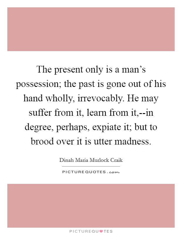 The present only is a man's possession; the past is gone out of his hand wholly, irrevocably. He may suffer from it, learn from it,--in degree, perhaps, expiate it; but to brood over it is utter madness Picture Quote #1
