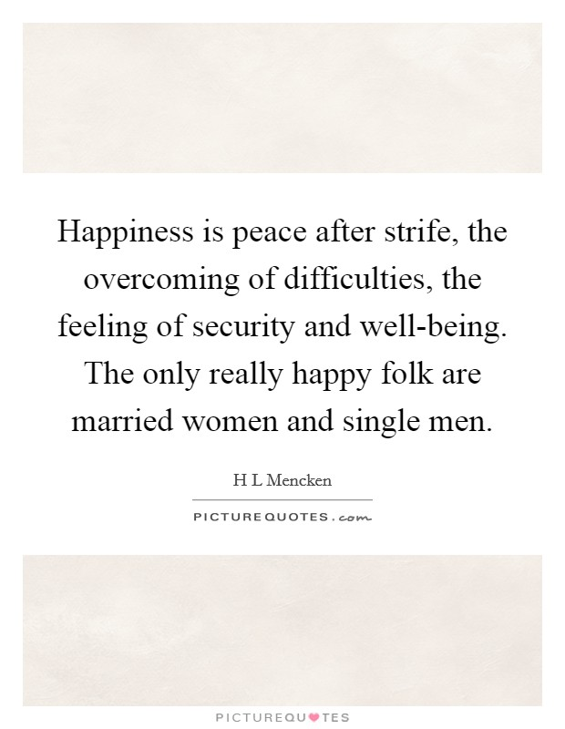 Happiness is peace after strife, the overcoming of difficulties, the feeling of security and well-being. The only really happy folk are married women and single men Picture Quote #1
