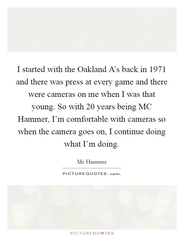 I started with the Oakland A's back in 1971 and there was press at every game and there were cameras on me when I was that young. So with 20 years being MC Hammer, I'm comfortable with cameras so when the camera goes on, I continue doing what I'm doing Picture Quote #1