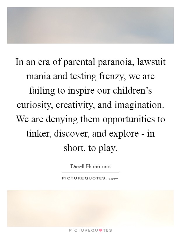 In an era of parental paranoia, lawsuit mania and testing frenzy, we are failing to inspire our children's curiosity, creativity, and imagination. We are denying them opportunities to tinker, discover, and explore - in short, to play Picture Quote #1