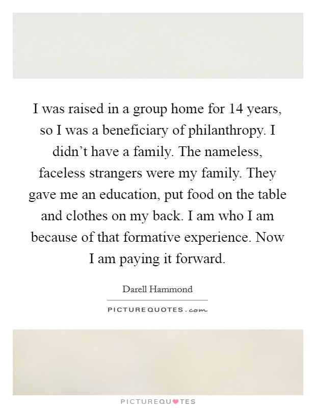 I was raised in a group home for 14 years, so I was a beneficiary of philanthropy. I didn't have a family. The nameless, faceless strangers were my family. They gave me an education, put food on the table and clothes on my back. I am who I am because of that formative experience. Now I am paying it forward Picture Quote #1