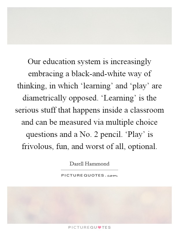 Our education system is increasingly embracing a black-and-white way of thinking, in which 'learning' and 'play' are diametrically opposed. 'Learning' is the serious stuff that happens inside a classroom and can be measured via multiple choice questions and a No. 2 pencil. 'Play' is frivolous, fun, and worst of all, optional Picture Quote #1