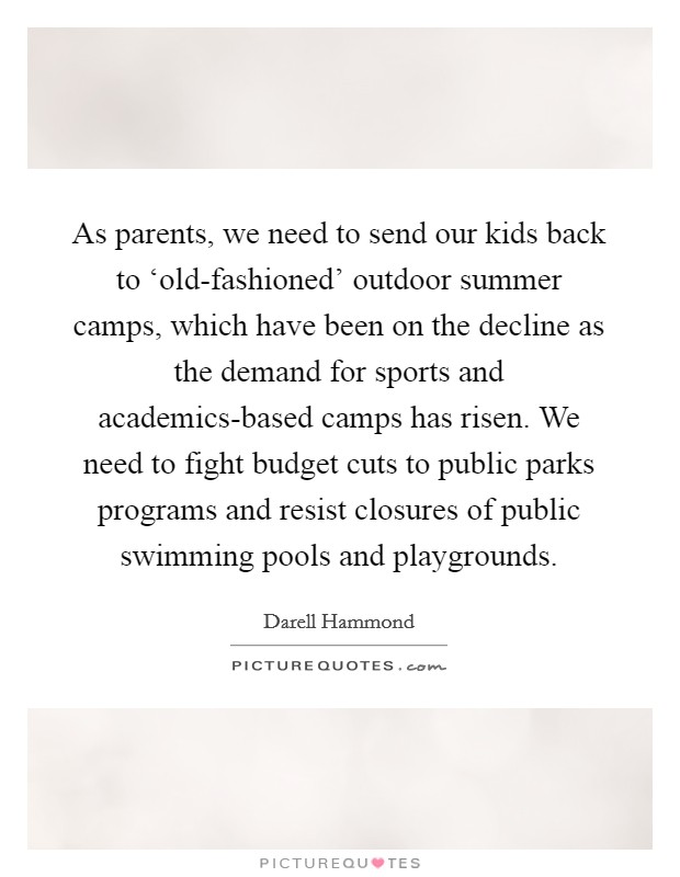 As parents, we need to send our kids back to 'old-fashioned' outdoor summer camps, which have been on the decline as the demand for sports and academics-based camps has risen. We need to fight budget cuts to public parks programs and resist closures of public swimming pools and playgrounds Picture Quote #1