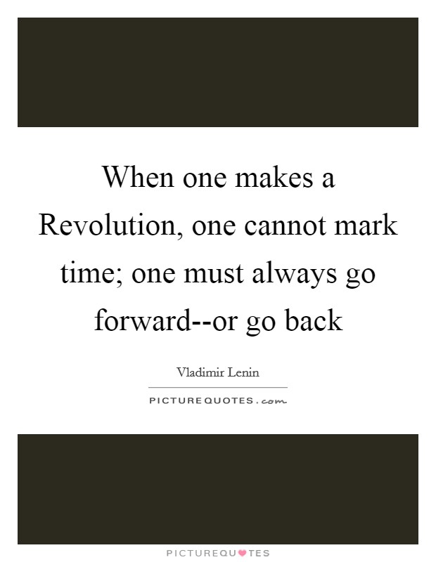 When one makes a Revolution, one cannot mark time; one must always go forward--or go back Picture Quote #1