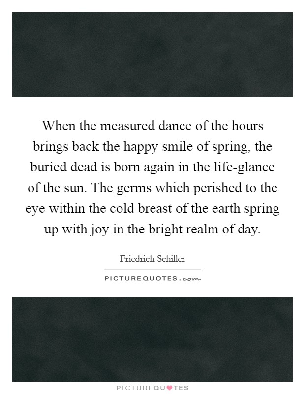 When the measured dance of the hours brings back the happy smile of spring, the buried dead is born again in the life-glance of the sun. The germs which perished to the eye within the cold breast of the earth spring up with joy in the bright realm of day Picture Quote #1