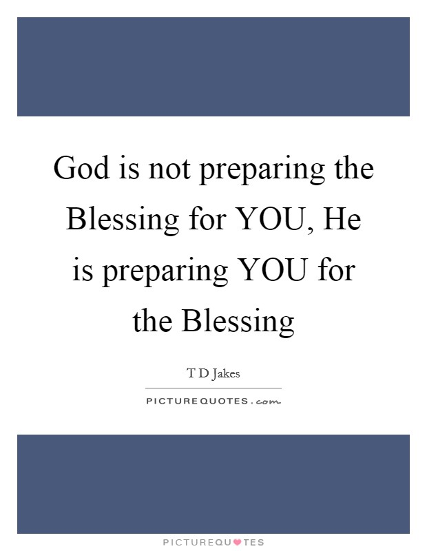 God is not preparing the Blessing for YOU, He is preparing YOU for the Blessing Picture Quote #1