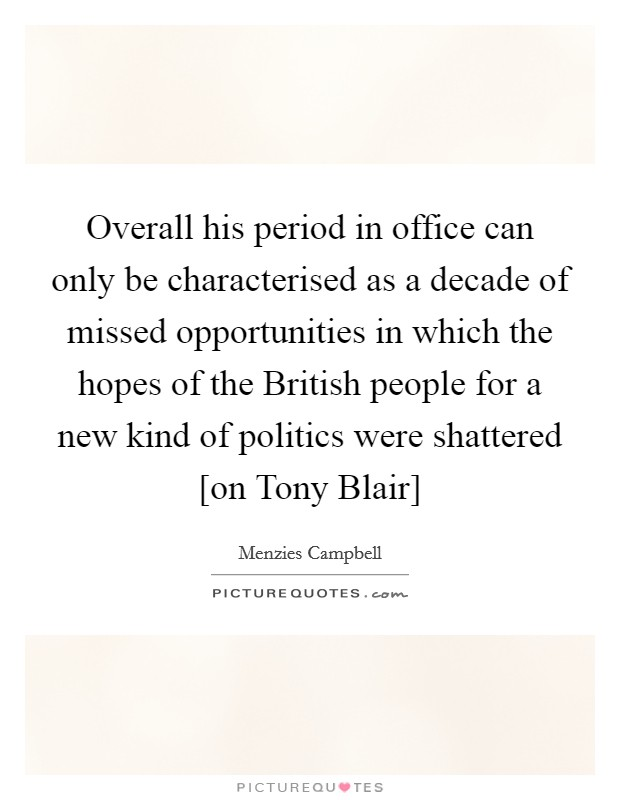 Overall his period in office can only be characterised as a decade of missed opportunities in which the hopes of the British people for a new kind of politics were shattered [on Tony Blair] Picture Quote #1