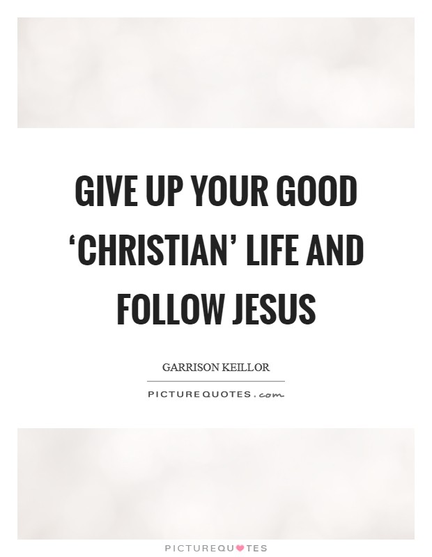 Give up your good 'Christian' life and follow Jesus Picture Quote #1