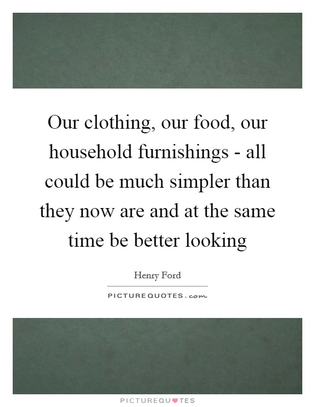 Our clothing, our food, our household furnishings - all could be much simpler than they now are and at the same time be better looking Picture Quote #1