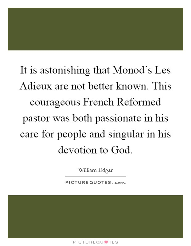 It is astonishing that Monod's Les Adieux are not better known. This courageous French Reformed pastor was both passionate in his care for people and singular in his devotion to God Picture Quote #1