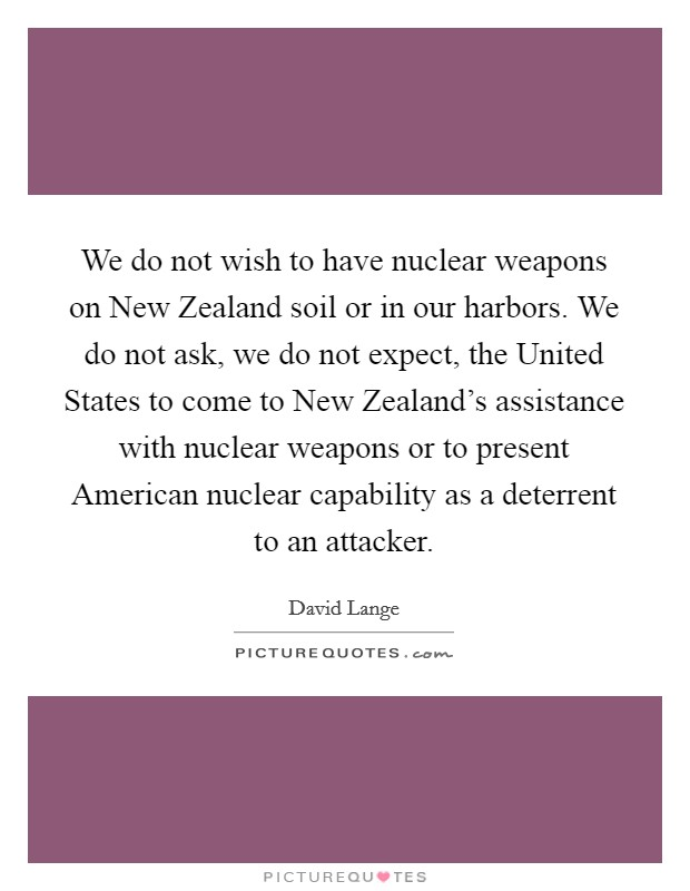 We do not wish to have nuclear weapons on New Zealand soil or in our harbors. We do not ask, we do not expect, the United States to come to New Zealand's assistance with nuclear weapons or to present American nuclear capability as a deterrent to an attacker Picture Quote #1