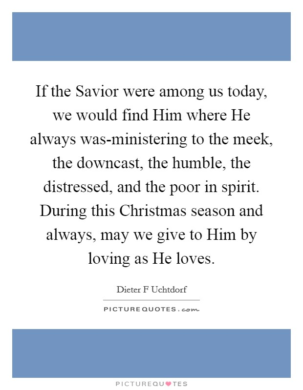If the Savior were among us today, we would find Him where He always was-ministering to the meek, the downcast, the humble, the distressed, and the poor in spirit. During this Christmas season and always, may we give to Him by loving as He loves Picture Quote #1