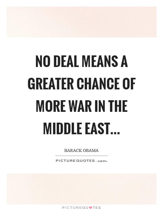 No deal means a greater chance of more war in the Middle East Picture Quote #1