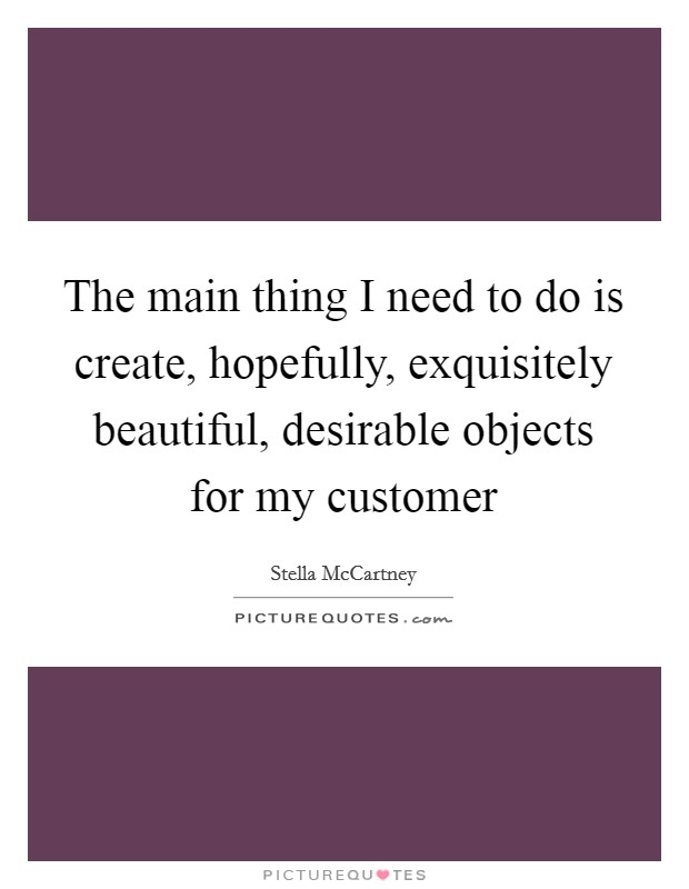 The main thing I need to do is create, hopefully, exquisitely beautiful, desirable objects for my customer Picture Quote #1