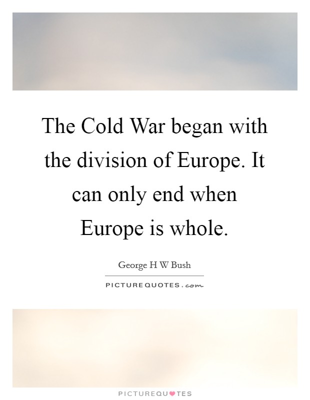 The Cold War began with the division of Europe. It can only end when Europe is whole Picture Quote #1