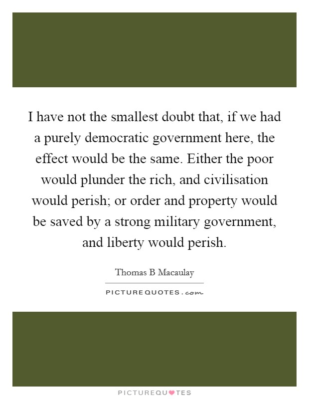 I have not the smallest doubt that, if we had a purely democratic government here, the effect would be the same. Either the poor would plunder the rich, and civilisation would perish; or order and property would be saved by a strong military government, and liberty would perish Picture Quote #1