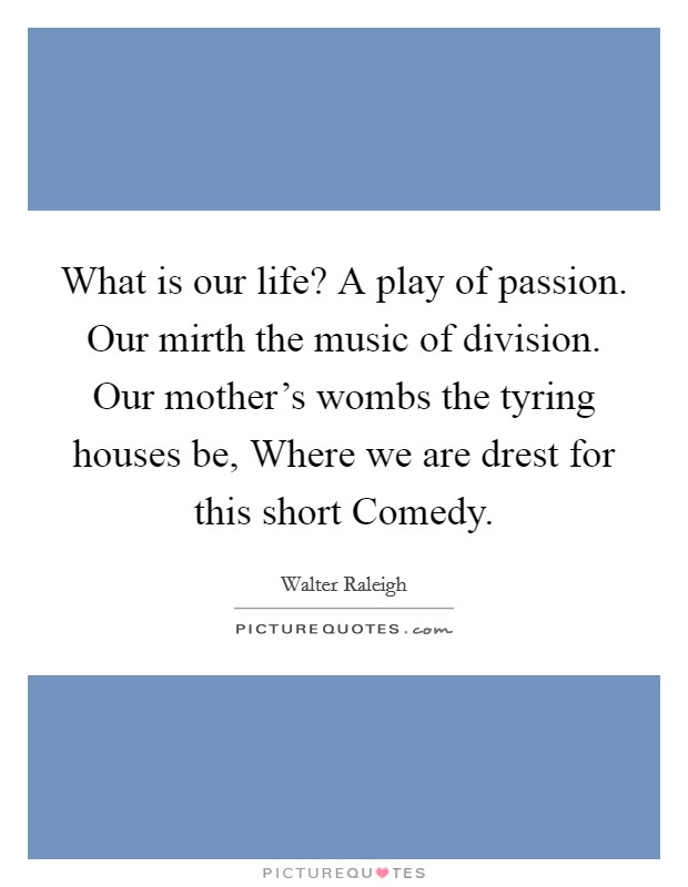 What is our life? A play of passion. Our mirth the music of division. Our mother's wombs the tyring houses be, Where we are drest for this short Comedy Picture Quote #1