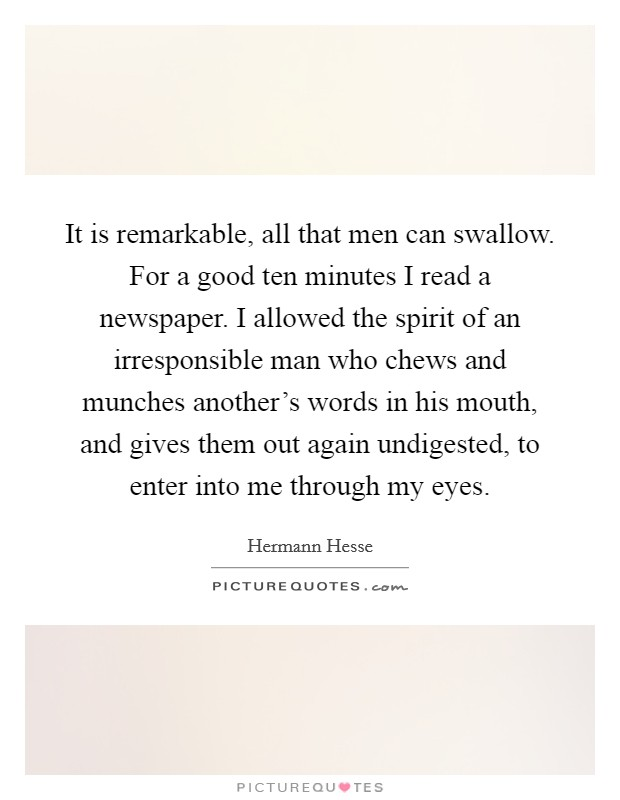 It is remarkable, all that men can swallow. For a good ten minutes I read a newspaper. I allowed the spirit of an irresponsible man who chews and munches another's words in his mouth, and gives them out again undigested, to enter into me through my eyes Picture Quote #1