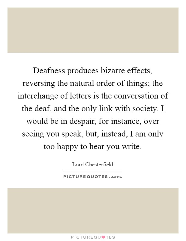 Deafness produces bizarre effects, reversing the natural order of things; the interchange of letters is the conversation of the deaf, and the only link with society. I would be in despair, for instance, over seeing you speak, but, instead, I am only too happy to hear you write Picture Quote #1
