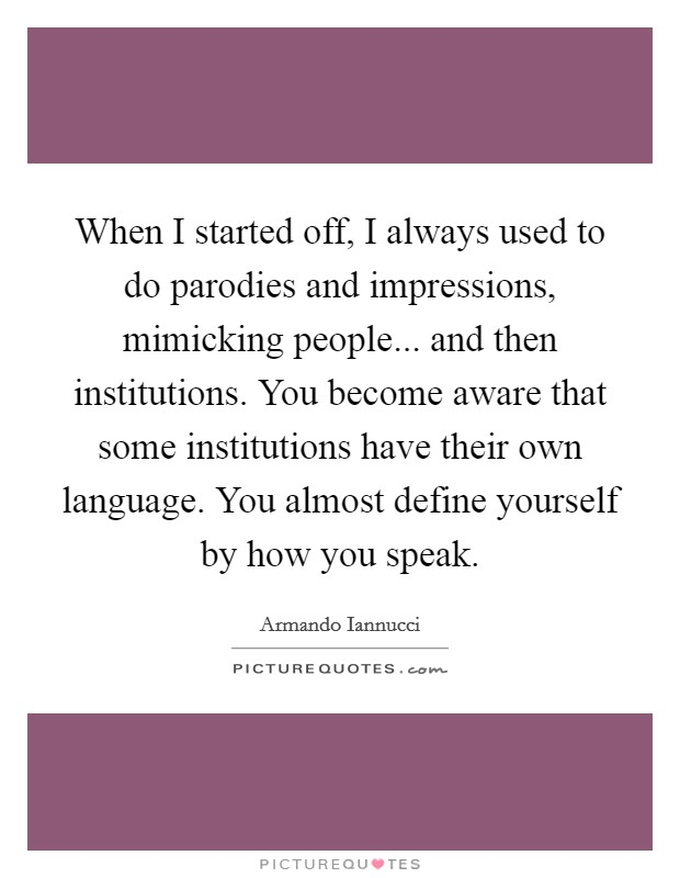 When I started off, I always used to do parodies and impressions, mimicking people... and then institutions. You become aware that some institutions have their own language. You almost define yourself by how you speak Picture Quote #1