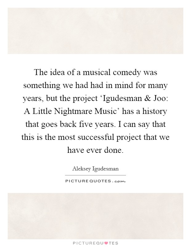 The idea of a musical comedy was something we had had in mind for many years, but the project 'Igudesman and Joo: A Little Nightmare Music' has a history that goes back five years. I can say that this is the most successful project that we have ever done Picture Quote #1