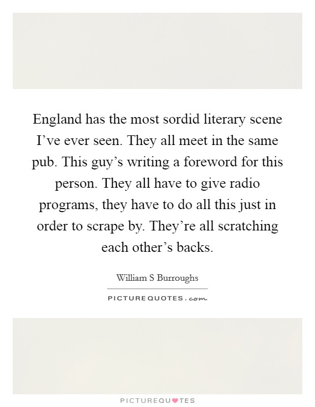 England has the most sordid literary scene I've ever seen. They all meet in the same pub. This guy's writing a foreword for this person. They all have to give radio programs, they have to do all this just in order to scrape by. They're all scratching each other's backs Picture Quote #1