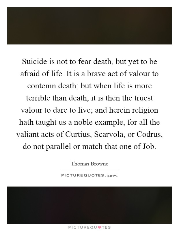 Suicide is not to fear death, but yet to be afraid of life. It is a brave act of valour to contemn death; but when life is more terrible than death, it is then the truest valour to dare to live; and herein religion hath taught us a noble example, for all the valiant acts of Curtius, Scarvola, or Codrus, do not parallel or match that one of Job Picture Quote #1