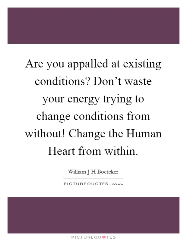 Are you appalled at existing conditions? Don't waste your energy trying to change conditions from without! Change the Human Heart from within Picture Quote #1