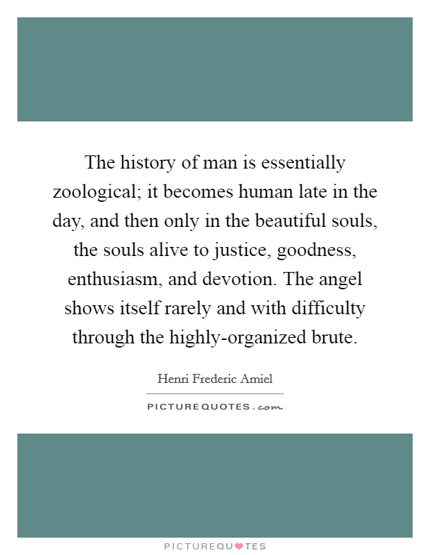 The history of man is essentially zoological; it becomes human late in the day, and then only in the beautiful souls, the souls alive to justice, goodness, enthusiasm, and devotion. The angel shows itself rarely and with difficulty through the highly-organized brute Picture Quote #1