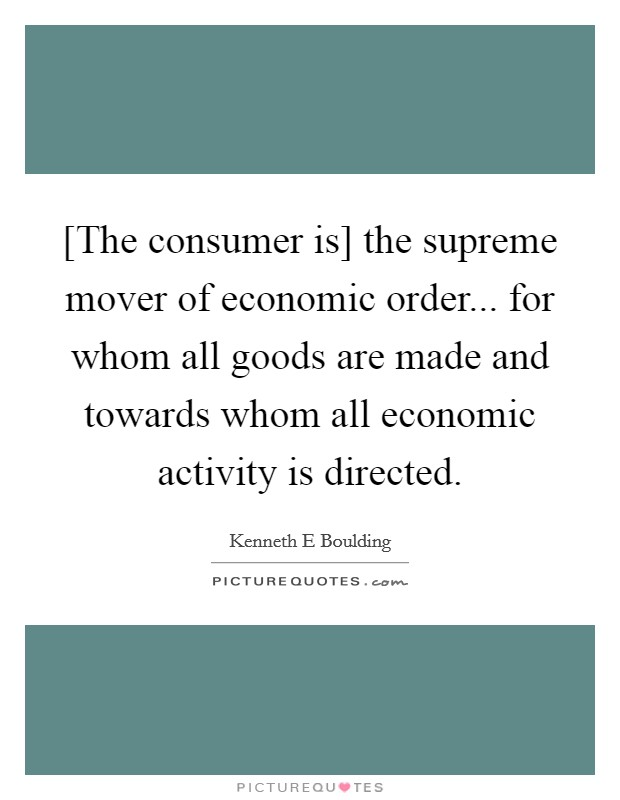 [The consumer is] the supreme mover of economic order... for whom all goods are made and towards whom all economic activity is directed Picture Quote #1