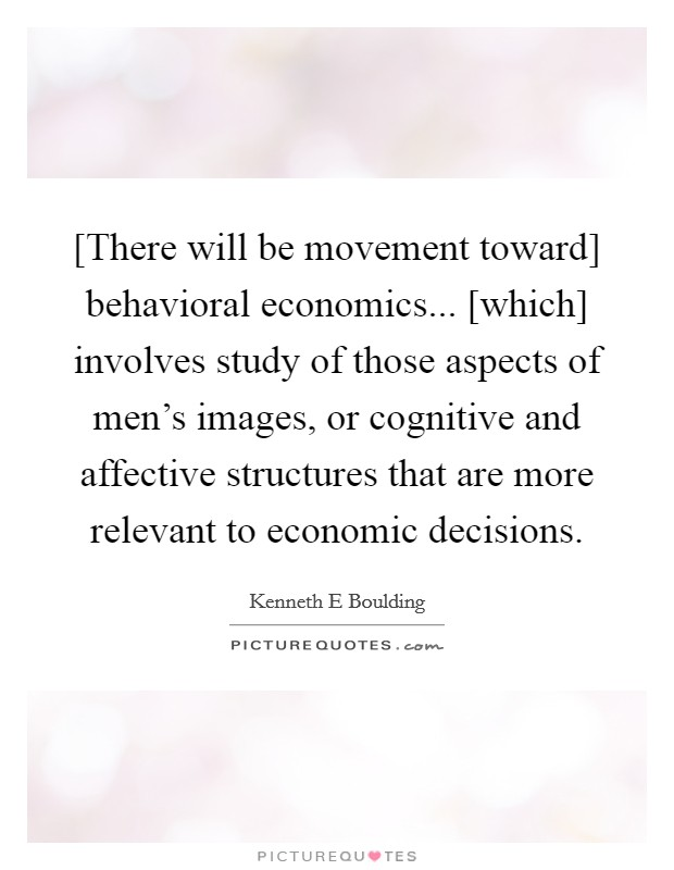 [There will be movement toward] behavioral economics... [which] involves study of those aspects of men's images, or cognitive and affective structures that are more relevant to economic decisions Picture Quote #1