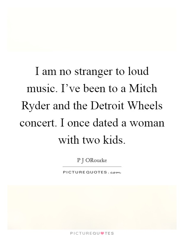 I am no stranger to loud music. I've been to a Mitch Ryder and the Detroit Wheels concert. I once dated a woman with two kids Picture Quote #1