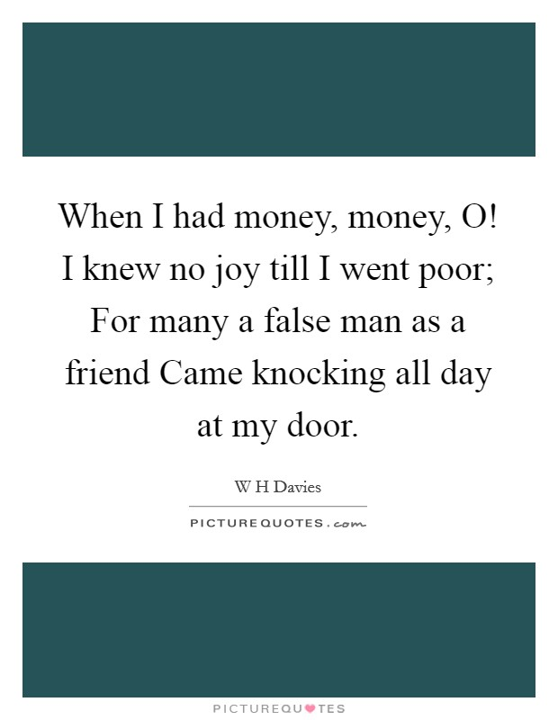 When I had money, money, O! I knew no joy till I went poor; For many a false man as a friend Came knocking all day at my door Picture Quote #1