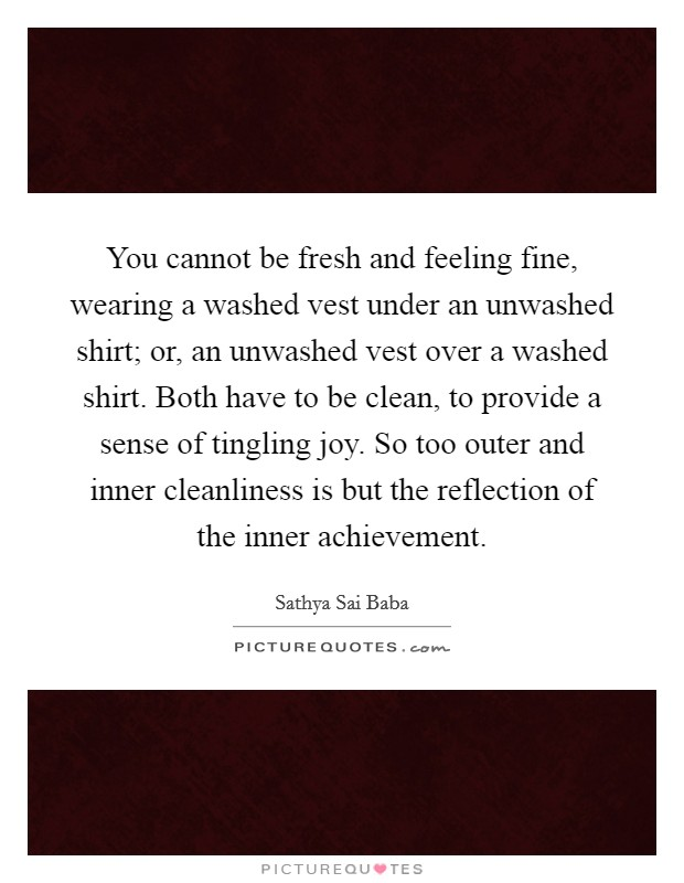 You cannot be fresh and feeling fine, wearing a washed vest under an unwashed shirt; or, an unwashed vest over a washed shirt. Both have to be clean, to provide a sense of tingling joy. So too outer and inner cleanliness is but the reflection of the inner achievement Picture Quote #1