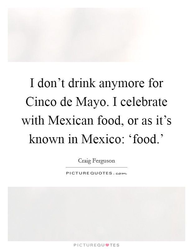 I don't drink anymore for Cinco de Mayo. I celebrate with Mexican food, or as it's known in Mexico: 'food.' Picture Quote #1