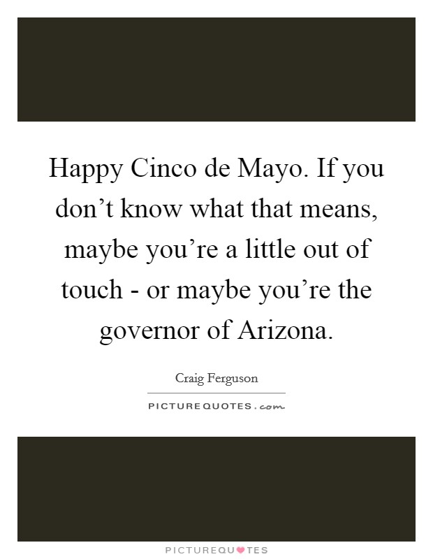 Happy Cinco de Mayo. If you don't know what that means, maybe you're a little out of touch - or maybe you're the governor of Arizona Picture Quote #1