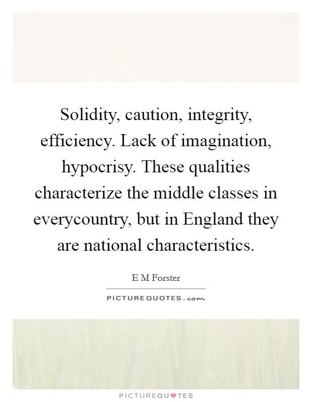 Solidity, caution, integrity, efficiency. Lack of imagination, hypocrisy. These qualities characterize the middle classes in everycountry, but in England they are national characteristics Picture Quote #1