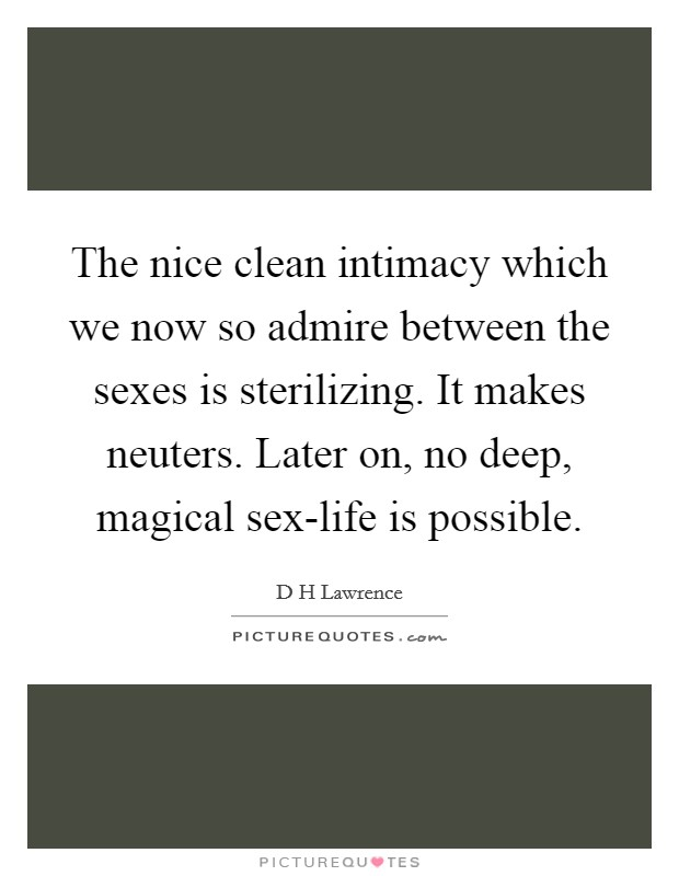 The nice clean intimacy which we now so admire between the sexes is sterilizing. It makes neuters. Later on, no deep, magical sex-life is possible Picture Quote #1
