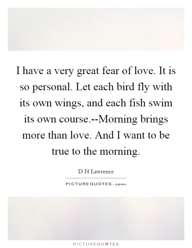 I have a very great fear of love. It is so personal. Let each bird fly with its own wings, and each fish swim its own course.--Morning brings more than love. And I want to be true to the morning Picture Quote #1