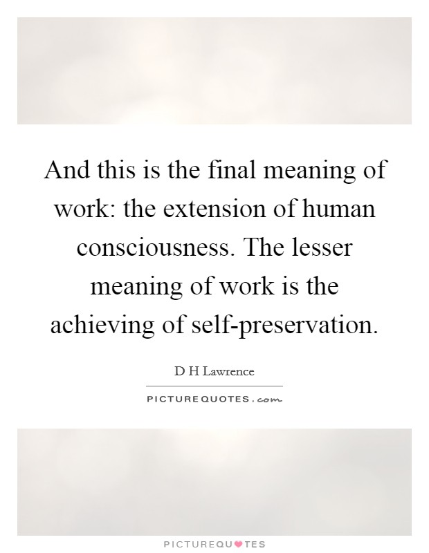 And this is the final meaning of work: the extension of human consciousness. The lesser meaning of work is the achieving of self-preservation Picture Quote #1