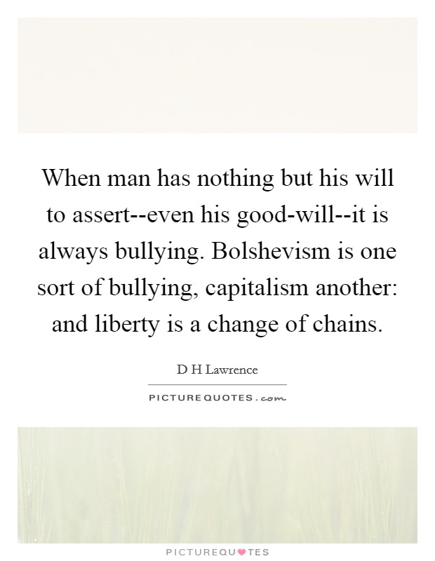 When man has nothing but his will to assert--even his good-will--it is always bullying. Bolshevism is one sort of bullying, capitalism another: and liberty is a change of chains Picture Quote #1