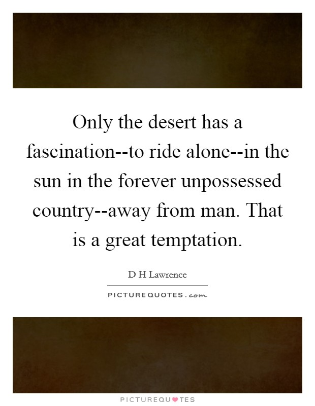 Only the desert has a fascination--to ride alone--in the sun in the forever unpossessed country--away from man. That is a great temptation Picture Quote #1