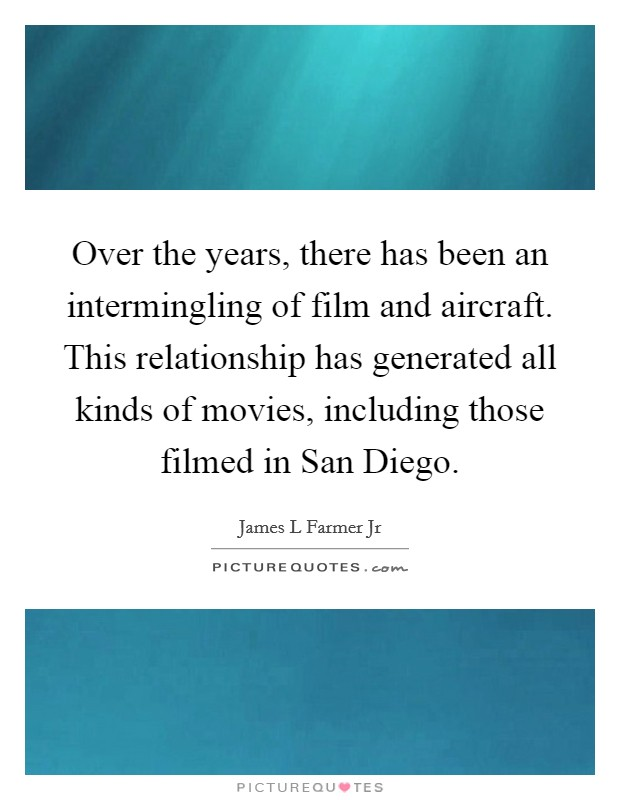 Over the years, there has been an intermingling of film and aircraft. This relationship has generated all kinds of movies, including those filmed in San Diego Picture Quote #1