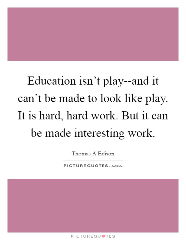 Education isn't play--and it can't be made to look like play. It is hard, hard work. But it can be made interesting work Picture Quote #1