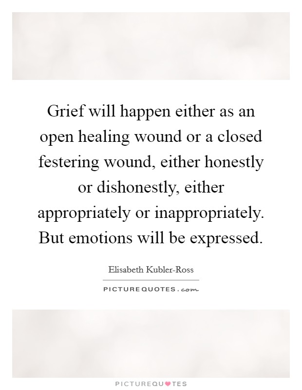 Grief will happen either as an open healing wound or a closed festering wound, either honestly or dishonestly, either appropriately or inappropriately. But emotions will be expressed Picture Quote #1