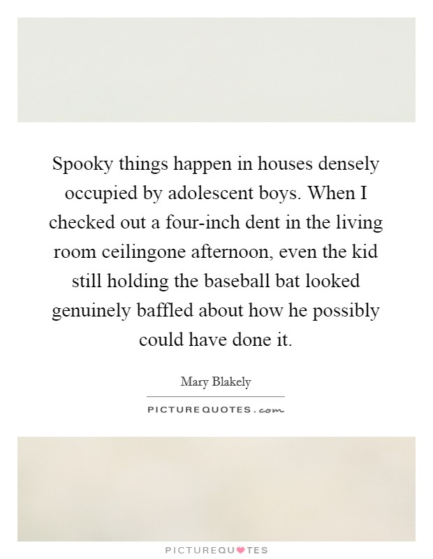 Spooky things happen in houses densely occupied by adolescent boys. When I checked out a four-inch dent in the living room ceilingone afternoon, even the kid still holding the baseball bat looked genuinely baffled about how he possibly could have done it Picture Quote #1