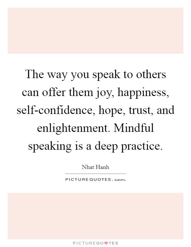 The way you speak to others can offer them joy, happiness, self-confidence, hope, trust, and enlightenment. Mindful speaking is a deep practice Picture Quote #1