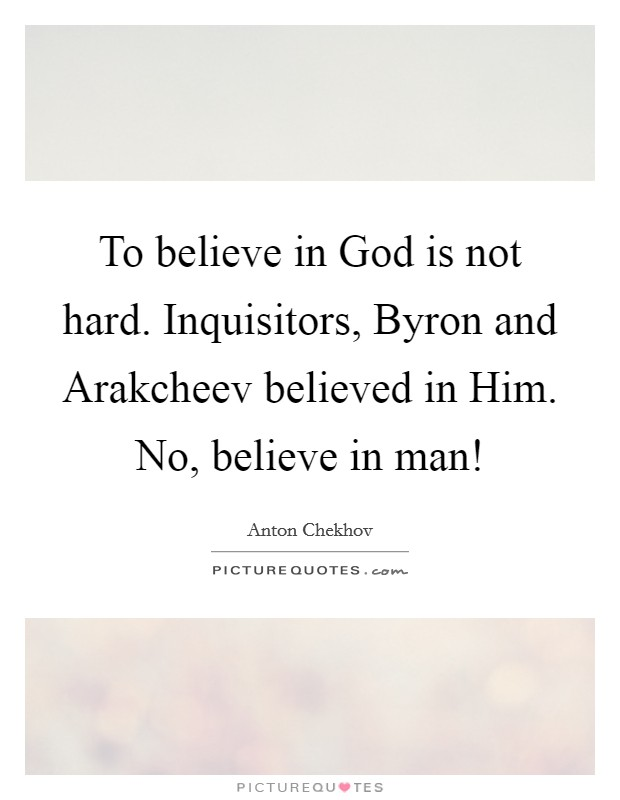 To believe in God is not hard. Inquisitors, Byron and Arakcheev believed in Him. No, believe in man! Picture Quote #1